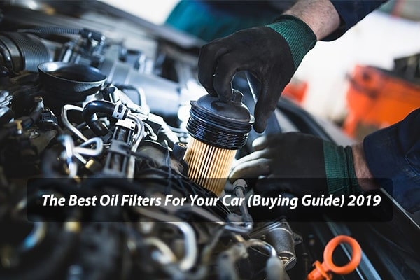 The Best Oil Filters For Your Car (Buying Guide) 2019