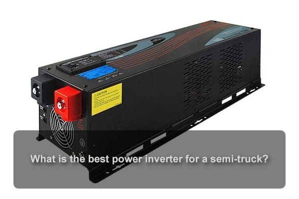 What is the best power inverter for a semi-truck?