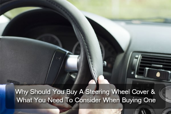 Why Should You Buy A Steering Wheel Cover and What You Need To Consider When Buying One